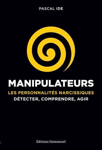 Manipulateurs : Les personnalités narcissiques : détecter, comprendre, agir