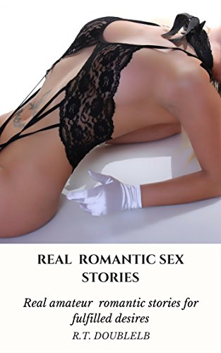 Sex Amateur Real (Real romantic sex stories :  Real amateur romantic stories for fulfilled desires ( Sexual romantic fantasies many men want fulfilled Book 2) (English Edition))