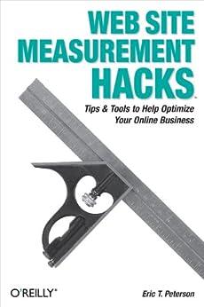 Web Site Measurement Hacks: Tips & Tools to Help Optimize Your Online Business par [Peterson, Eric T.]
