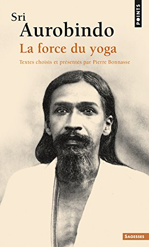 Sri Aurobindo. La force du yoga par Sri Aurobindo