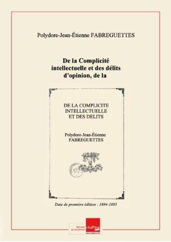 De la Complicité intellectuelle et des délits d'opinion, de la provocation et de l'apologie criminelles, de la propagande anarchiste, art. 59, 60 du Code pénal, lois des 29 juillet 1881, 12 et 18 décembre 1893, 28 juillet 1894, étude philosophique et juridique, par M. P. Fabreguettes,... [Edition de 1894-1895] par Polydore-Jean-Étienne Fabreguettes