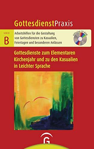 Gottesdienste zum Elementaren Kirchenjahr und zu den Kasualien in Leichter Sprache: Mit CD-ROM (Gottesdienstpraxis Serie B)
