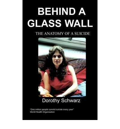 [(Behind a Glass Wall: The Anatomy of a Suicide )] [Author: Dorothy Schwarz] [Jun-2011]