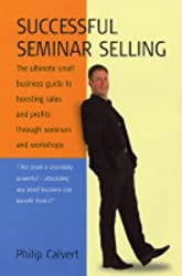 Successful Seminar Selling: The ultimate small business guide to boosting sales and profits through seminars and workshops