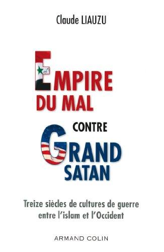 Empire du mal contre Grand Satan - Treize siècles de cultures de guerre entre l'islam et l'Occident