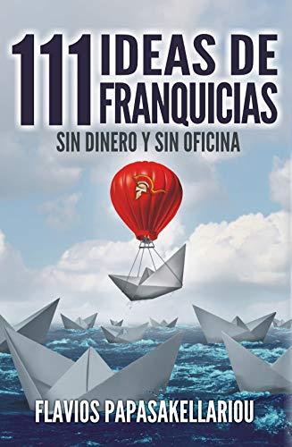 111 Ideas de Franquicias: Iniciar Sin Dinero y Sin Oficina por Flavios Papasakellariou