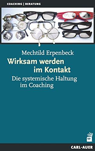 Wirksam werden im Kontakt: Die systemische Haltung im Coaching (Systemische Therapie) (Kontakt-management)