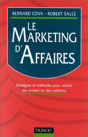 LE MARKETING D'AFFAIRES. Stratégies et méthodes pour vendre des projets ou des solutions