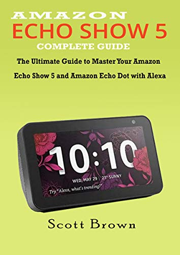 AMAZON ECHO SHOW 5 COMPLETE GUIDE: The Ultimate Guide to Master your Amazon Echo Show 5 and Amazon Echo Dot with Alexa (English Edition) -