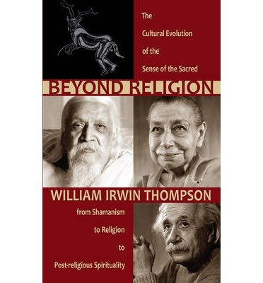 Beyond Religion: The Cultural Evolution of the Sense of the Sacred, <br>from Shamanism to Religion to Post-religious Spirituality by William Irwin Thompson (2013-07-01)