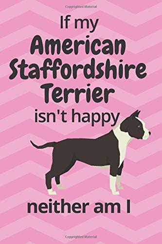 If my American Staffordshire Terrier isn't happy neither am I: For American Staffordshire Terrier Dog Fans
