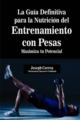 La Guia Definitiva para la Nutricion del Entrenamiento con Pesas: Maximiza tu Potencial por Joseph Correa (Nutricionista Deportivo Certificado)