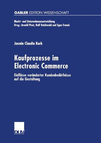 Kaufprozesse im Electronic Commerce: Einflüsse veränderter Kundenbedürfnisse auf die Gestaltung (Markt- und Unternehmensentwicklung Markets and Organisations)