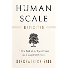 Human Scale Revisited: A New Look at the Classic Case for a Decentralist Future
