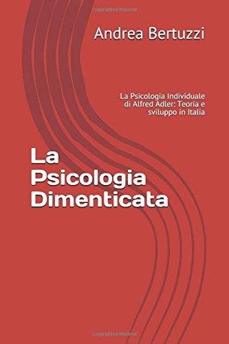 La Psicologia Dimenticata: La Psicologia Individuale di Alfred Adler: Teoria e sviluppo in Italia