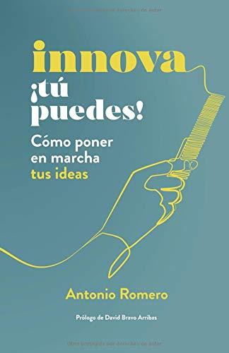 Innova ¡Tú puedes!: Cómo poner en marcha tus ideas por Antonio Romero