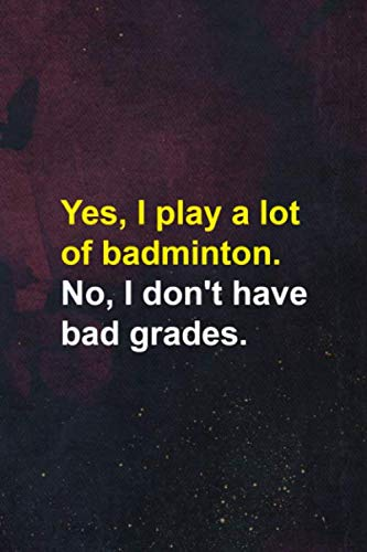 Yes, I Play A Lot Of badminton. No, I Don\'t Have Bad Grades.: Badminton Notebook Journal Composition Blank Lined Diary Notepad 120 Pages Paperback Dark Purple