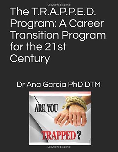 The T.R.A.P.P.E.D. Program: A Career Transition Program for the 21st Century por Dr Ana Garcia PhD DTM
