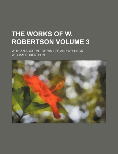 The works of W. Robertson Volume 3; With an account of his life and writings