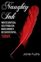 Naughty Ink: Write Erotica. Self Publish. Make Money. Be Successful, TODAY. (English Edition)