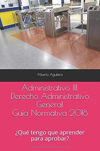 Administrativo III. Derecho Administrativo General: ¿Qué tengo que aprender para aprobar? (Guía Normativa Administrativo) por Alberto Aguilera Carrasco