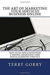 The Art of Marketing Your Services Business Online: How to Get New Clients With a Proven, Inexpensive 5 Part Digital Marketing Strategy Paperback