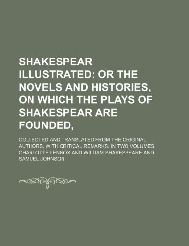Shakespear Illustrated (Volume 1); Or the Novels and Histories, on Which the Plays of Shakespear Are Founded,. Collected and Translated From the Original Authors. With Critical Remarks. in Two Volumes