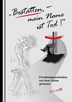 """""""Bestatten, mein Name ist Tod!"""": Friedhofsgeschichten aus dem Leben gerissen von [roth, g.c.]"""