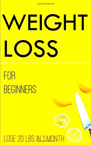 WEIGHT LOSS FOR BEGINNERS : lose 20 lbs in 1 month