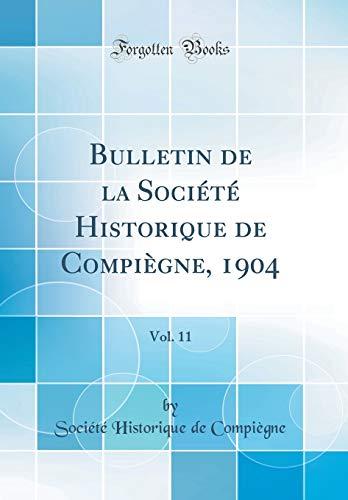 Bulletin de la Société Historique de Compiègne, 1904, Vol. 11 (Classic Reprint) par Societe Historique De Compiegne