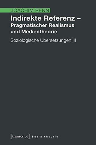 Indirekte Referenz - Pragmatischer Realismus und Medientheorie: Soziologische Übersetzungen 3 (Sozialtheorie)