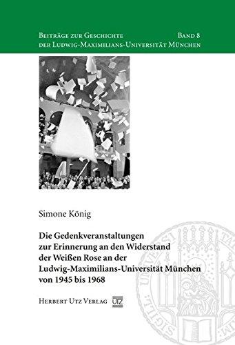 Die Gedenkveranstaltungen zur Erinnerung an den Widerstand der Weißen Rose an der Ludwig-Maximilians-Universität München von 1945 bis 1968 (Beiträge ... der Ludwig-Maximilians-Universität München) Bayerischen Rose