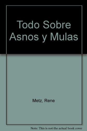 Todo sobre asnos y mulas (Animales Domesticos Y Acuarios) por Rene Metz