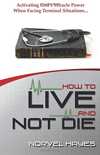 How to Live and Not Die: Activating God's Miracle Power When Facing Terminal Situations... (Erreichen Die Helfer)