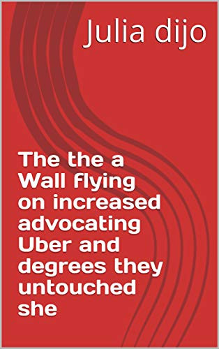 The the a Wall flying on increased advocating Uber and degrees they untouched she (Italian Edition)
