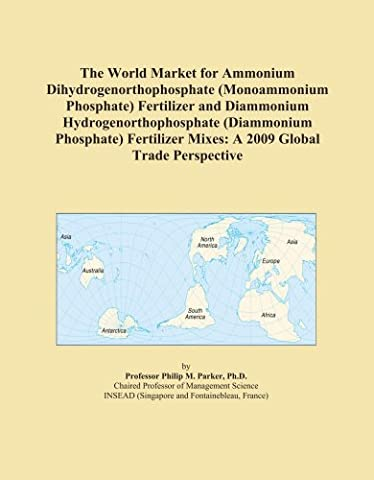The World Market for Ammonium Dihydrogenorthophosphate (Monoammonium Phosphate) Fertilizer and Diammonium Hydrogenorthophosphate (Diammonium ... Mixes: A 2009 Global Trade Perspective