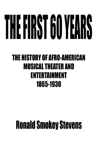 THE FIRST 60 YEARS   THE HISTORY OF AFRO-AMERICAN MUSICAL THEATER AND ENTERTAINMENT 1865-1930 por Ronald Smokey Stevens