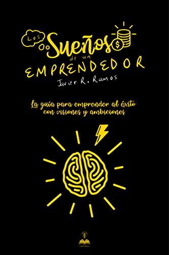 Los sueños de un emprendedor : La guía para emprender al éxito con visiones y ambiciones