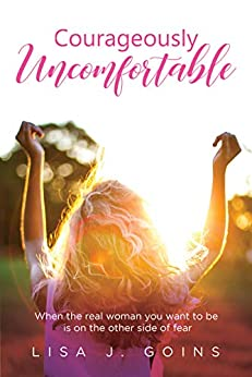 Courageously Uncomfortable: When the real woman you want to be is on the other side of fear (English Edition) di [Goins, Lisa J]