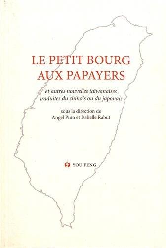 Le petit bourg aux papayers : Anthologie historique de la prose romanesque taïwanaise moderne Volume 1 par Collectif