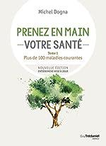Prenez en mains votre santé - Tome 1, Plus de 100 maladies courantes de Michel Dogna