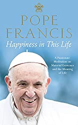 Happiness in This Life: A Passionate Meditation on Material Existence and the Meaning of Life