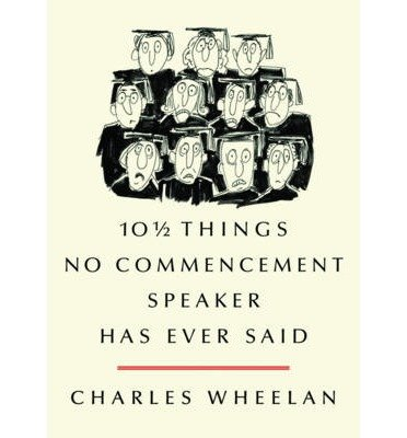 [(101/2 Things No Commencement Speaker Has Ever Said)] [Author: Charles Wheelan] published on (November, 2012)