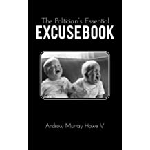 The Politician's Essential Excuse Book: Remedies for when what you meant to say is what you actually said.