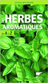 Les herbes aromatiques de A à Z : Histoire - Utilisation - Recettes de Katrin Wittmann ,Hélène Tallon (Traduction) ( 3 avril 2014 )