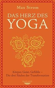 Das Herz des Yoga: Körper, Geist, Gefühle - Die drei Säulen der Transformation von [Strom, Max]