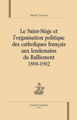 Le saint-siège et l'organisation politique des catholiques français aux lendemains du ralliement par Martin Dumont