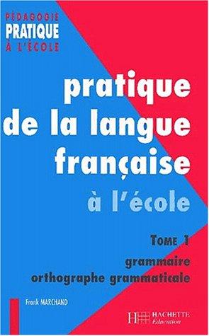 Pratique de la langue française à l'école élémentaire. Tome 1, Grammaire et orthographe grammaticale