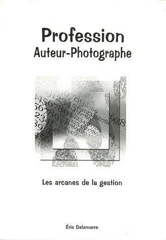 Profession Auteur-Photographe : Bases administratives et commerciales à l'usage des photographes par Eric Delamarre