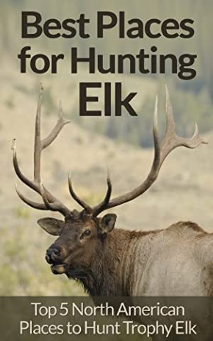 Elk Hunting: Survival Essentials for Hunting Elk - Top 5 North American Places for Trophy Elk Hunting! (Animal Tracking, Fly Fishing, Survival Pantry, ... Rock Climbing, Archery, Dog Training)